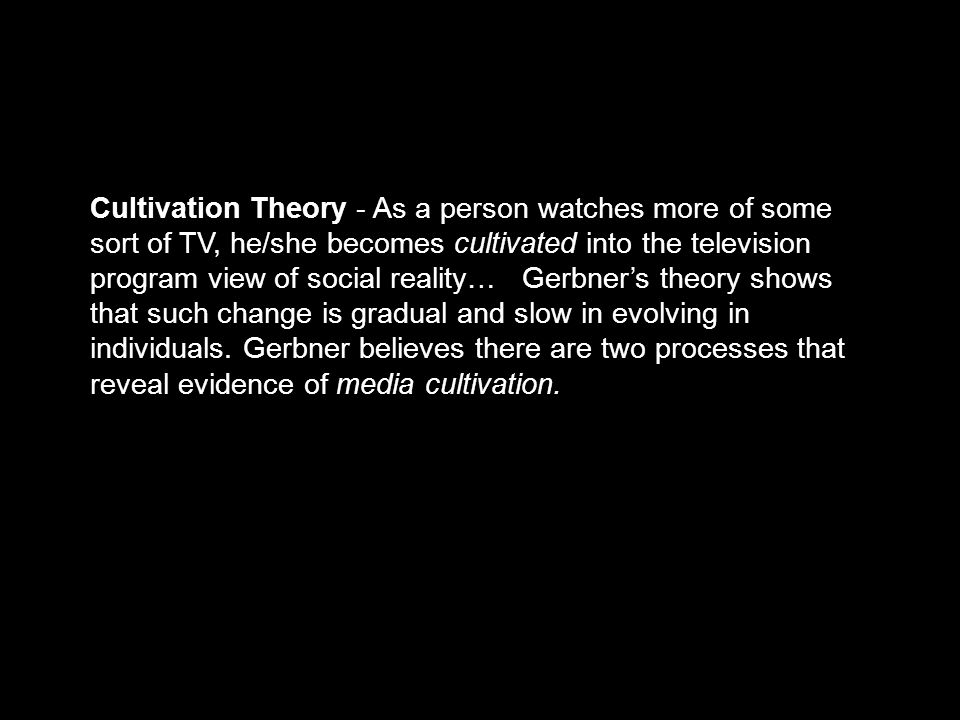 Cultivation Theory - As a person watches more of some sort of TV, he/she becomes cultivated into the television program view of social reality… Gerbne