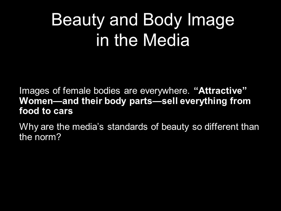 Beauty and Body Image in the Media Images of female bodies are everywhere. Attractive Womenand their body partssell everything from food to cars Why a