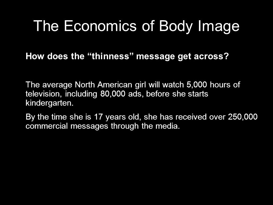 The Economics of Body Image How does the thinness message get across? The average North American girl will watch 5,000 hours of television, including