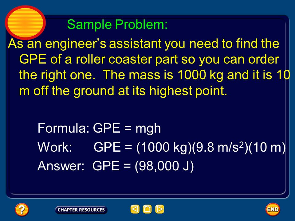 Sample Problem: As an engineers assistant you need to find the GPE of a roller coaster part so you can order the right one. The mass is 1000 kg and it