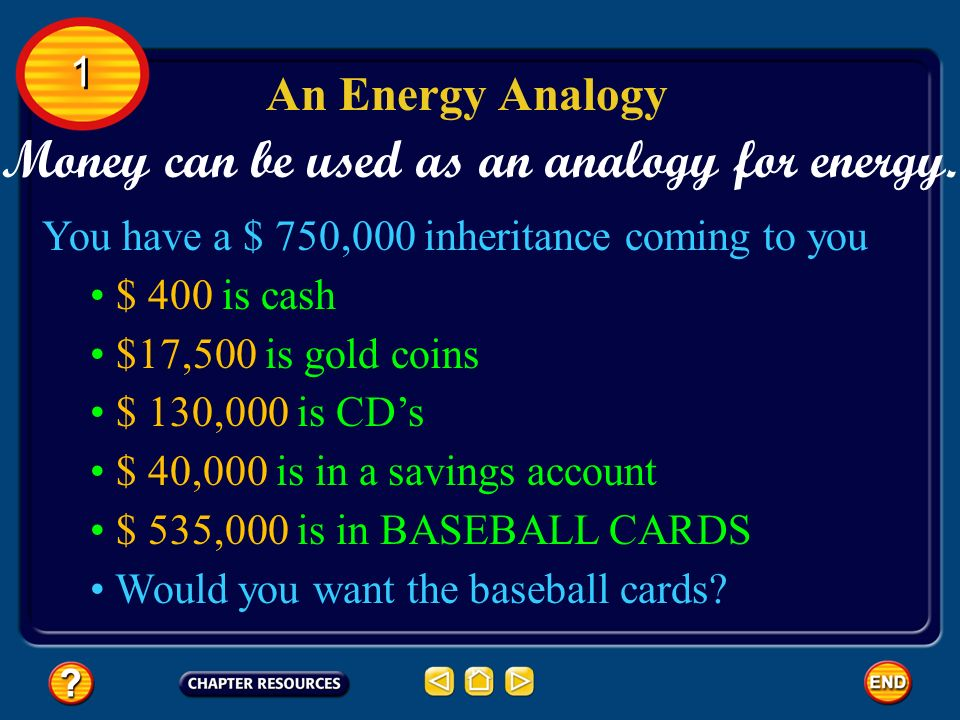 Money can be used as an analogy for energy. An Energy Analogy 1 1 You have a $ 750,000 inheritance coming to you $ 400 is cash $17,500 is gold coins $