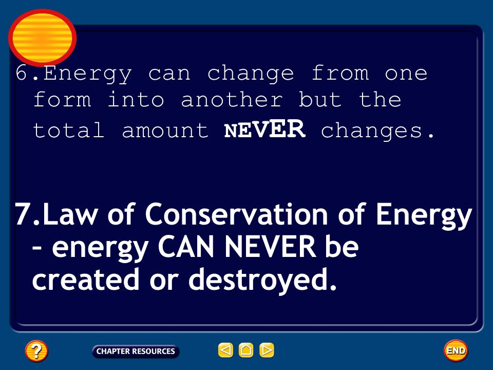 6.Energy can change from one form into another but the total amount N E V ER changes. 7.Law of Conservation of Energy – energy CAN NEVER be created or