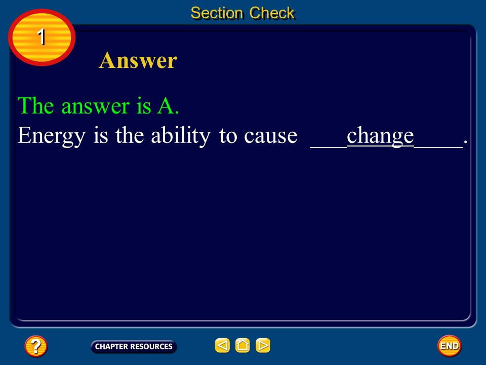 Section Check The answer is A. Energy is the ability to cause ___change____. 1 1 Answer