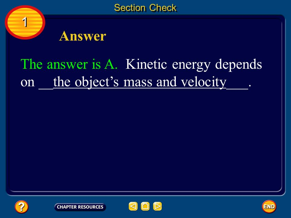 Section Check The answer is A. Kinetic energy depends on __the objects mass and velocity___. 1 1 Answer