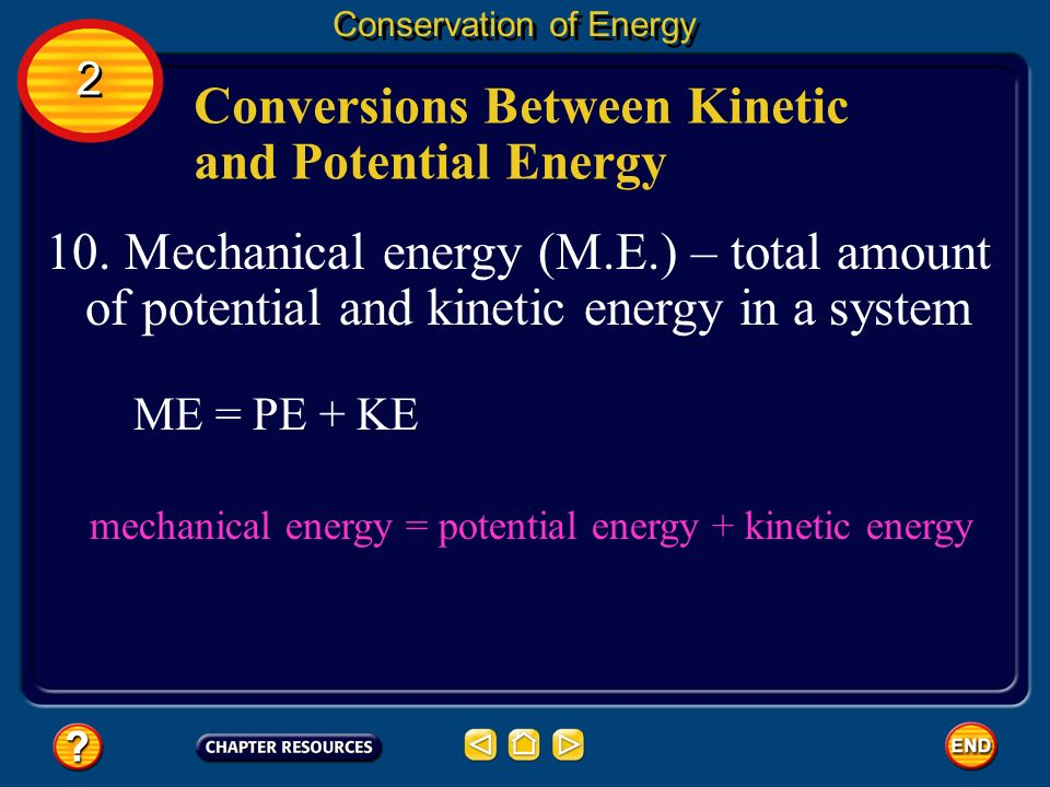 Conversions Between Kinetic and Potential Energy Conservation of Energy 10. Mechanical energy (M.E.) – total amount of potential and kinetic energy in