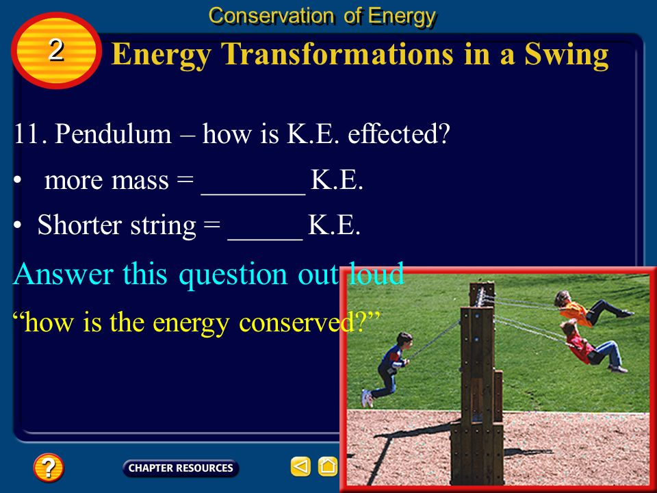 Energy Transformations in a Swing Conservation of Energy 11. Pendulum – how is K.E. effected? more mass = _______ K.E. Shorter string = _____ K.E. Ans