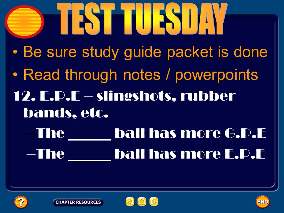 Be sure study guide packet is done Read through notes / powerpoints 12. E.P.E – slingshots, rubber bands, etc. –The ______ ball has more G.P.E –The __