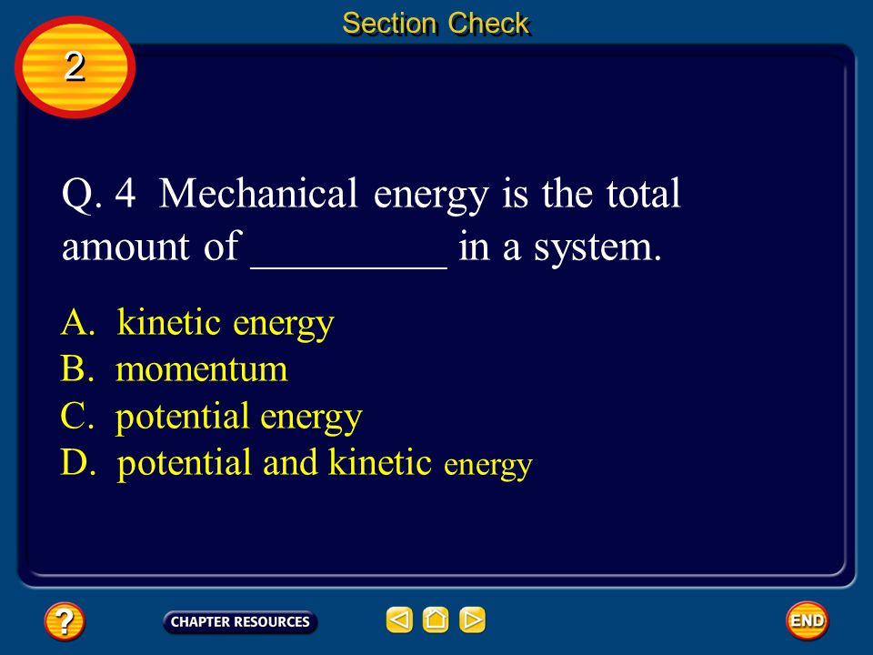 Section Check A. kinetic energy B. momentum C. potential energy D. potential and kinetic energy Q. 4 Mechanical energy is the total amount of ________