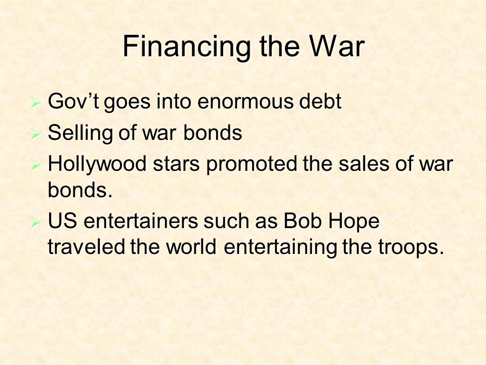Financing the War Govt goes into enormous debt Govt goes into enormous debt Selling of war bonds Selling of war bonds Hollywood stars promoted the sales of war bonds.