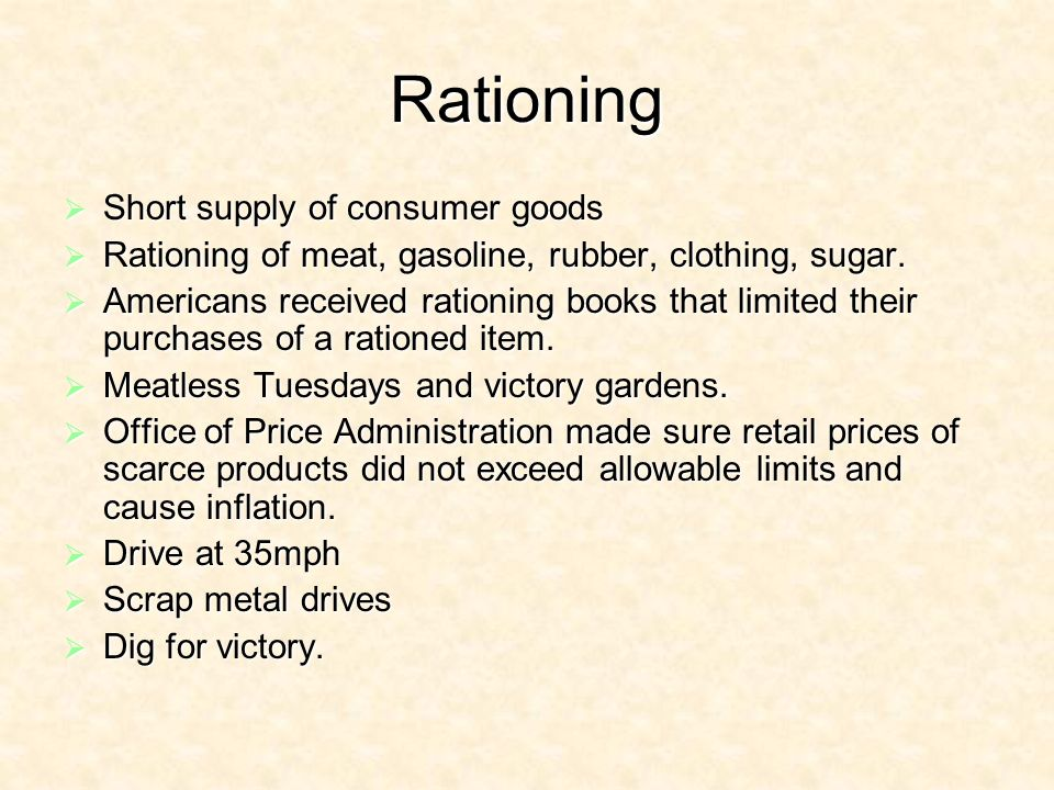 Rationing Short supply of consumer goods Short supply of consumer goods Rationing of meat, gasoline, rubber, clothing, sugar.