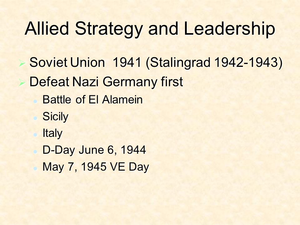 Allied Strategy and Leadership Soviet Union 1941 (Stalingrad ) Soviet Union 1941 (Stalingrad ) Defeat Nazi Germany first Defeat Nazi Germany first Battle of El Alamein Battle of El Alamein Sicily Sicily Italy Italy D-Day June 6, 1944 D-Day June 6, 1944 May 7, 1945 VE Day May 7, 1945 VE Day