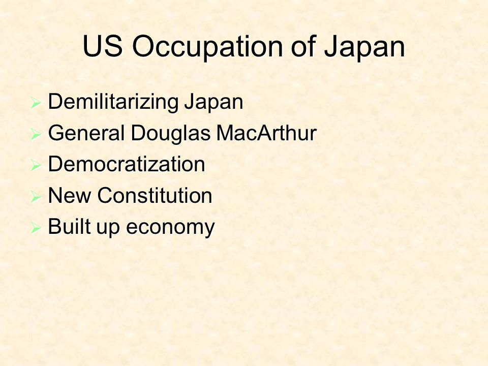 US Occupation of Japan Demilitarizing Japan Demilitarizing Japan General Douglas MacArthur General Douglas MacArthur Democratization Democratization New Constitution New Constitution Built up economy Built up economy