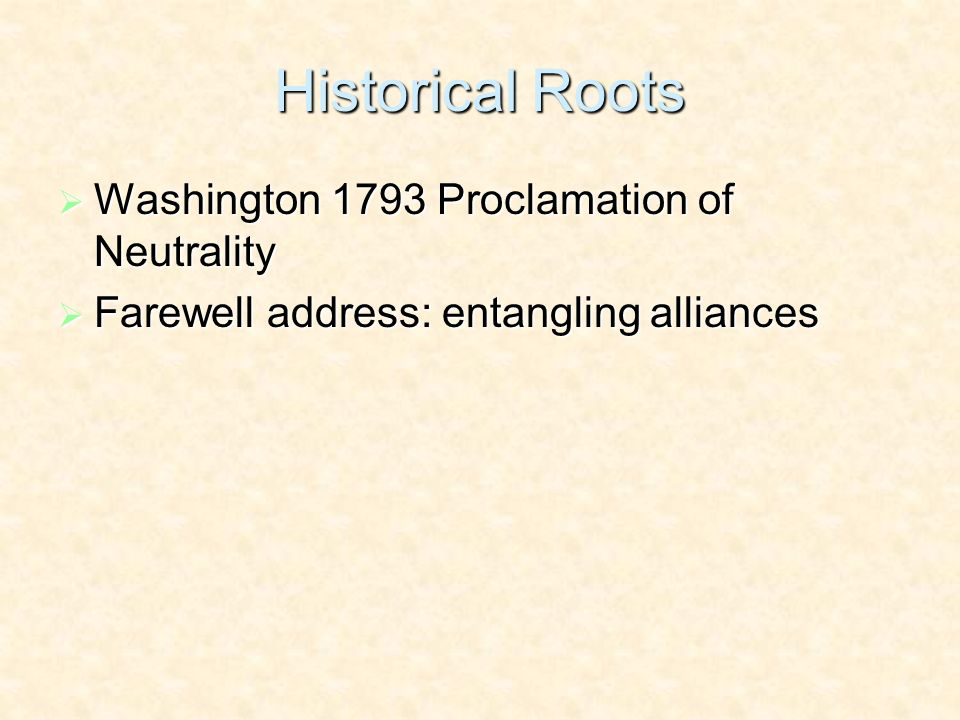 Historical Roots Washington 1793 Proclamation of Neutrality Washington 1793 Proclamation of Neutrality Farewell address: entangling alliances Farewell address: entangling alliances