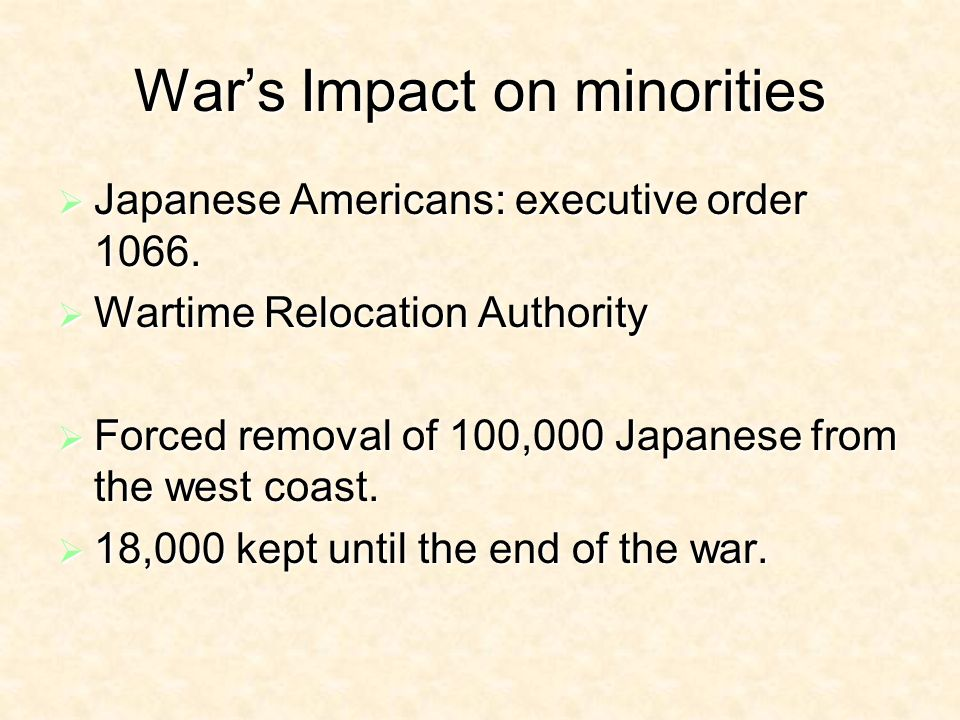 Wars Impact on minorities Japanese Americans: executive order 1066.
