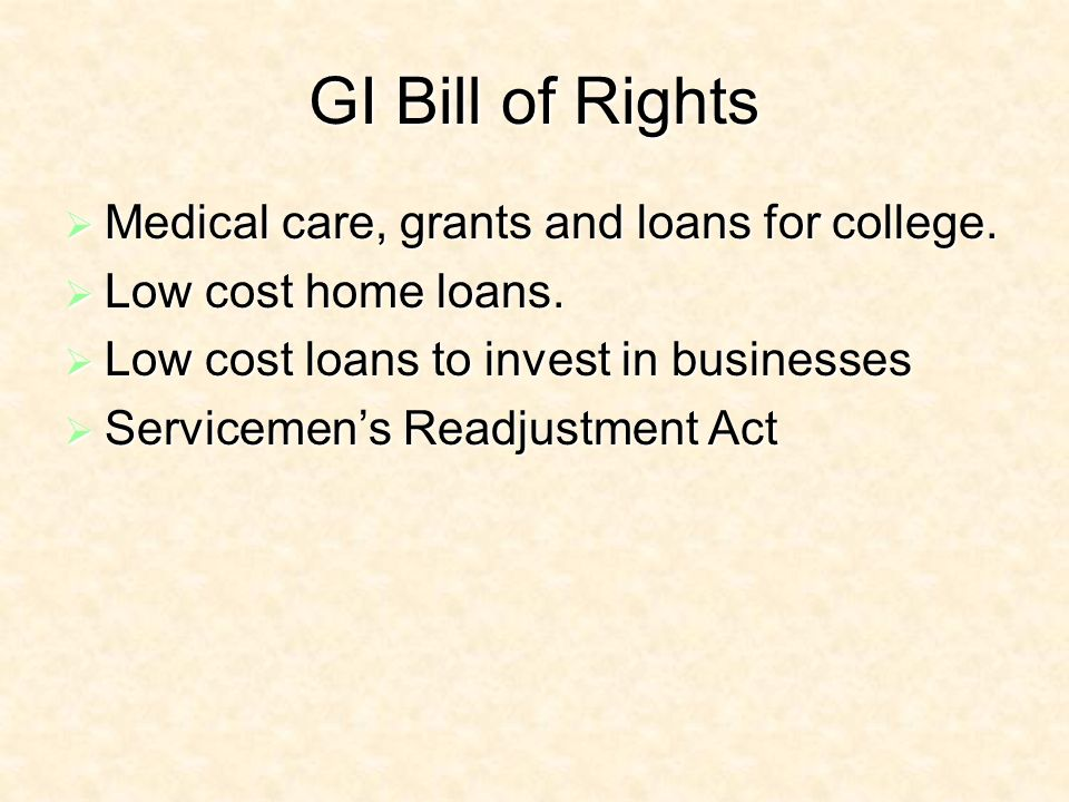 GI Bill of Rights Medical care, grants and loans for college.