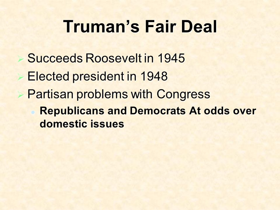 Trumans Fair Deal Succeeds Roosevelt in 1945 Succeeds Roosevelt in 1945 Elected president in 1948 Elected president in 1948 Partisan problems with Congress Partisan problems with Congress Republicans and Democrats At odds over domestic issues Republicans and Democrats At odds over domestic issues