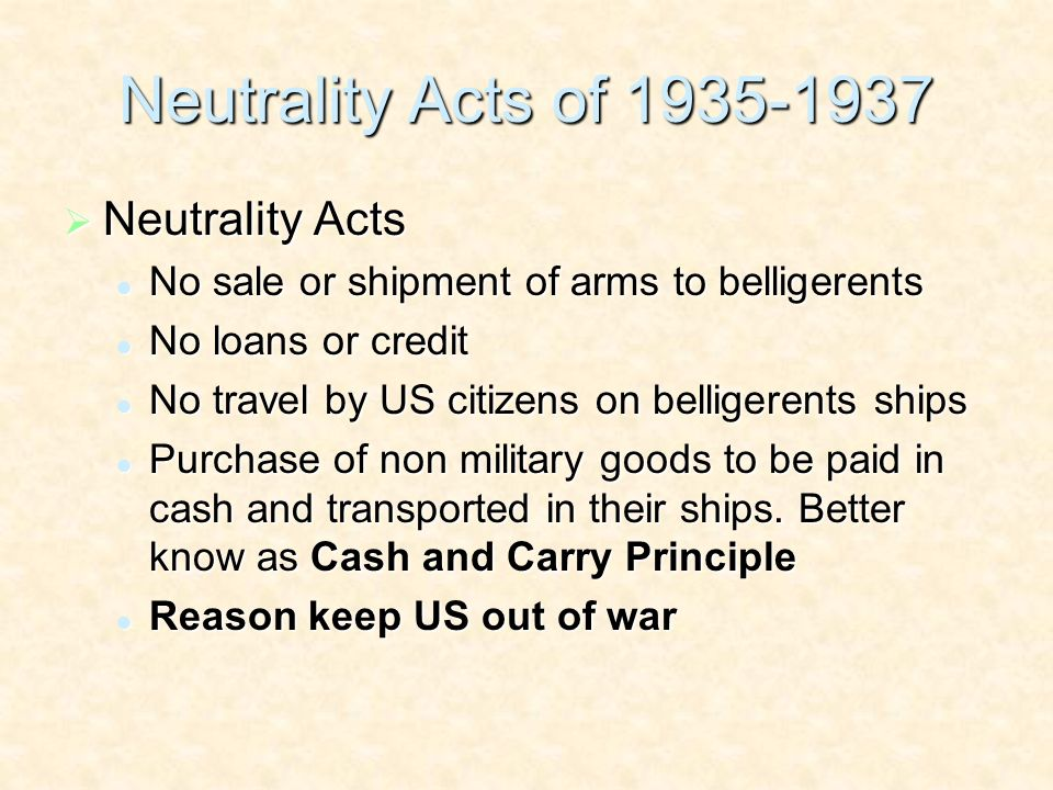 Neutrality Acts of 1935-1937 Neutrality Acts Neutrality Acts No sale or shipment of arms to belligerents No sale or shipment of arms to belligerents No loans or credit No loans or credit No travel by US citizens on belligerents ships No travel by US citizens on belligerents ships Purchase of non military goods to be paid in cash and transported in their ships.