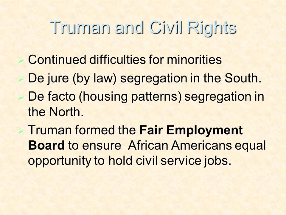 Truman and Civil Rights Continued difficulties for minorities Continued difficulties for minorities De jure (by law) segregation in the South.