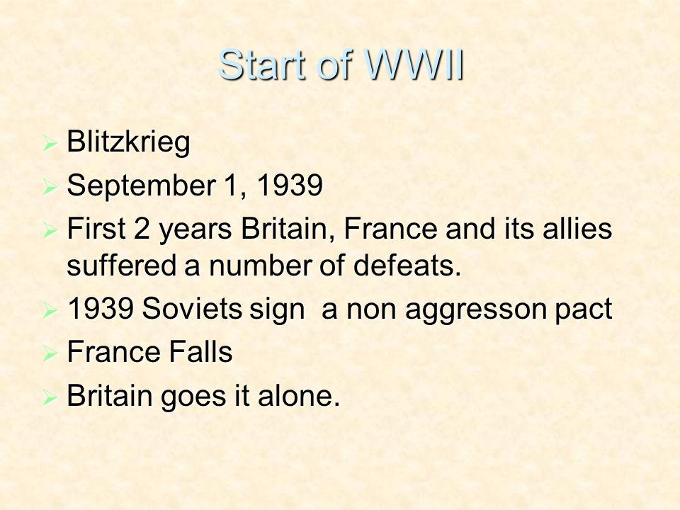 Start of WWII Blitzkrieg Blitzkrieg September 1, 1939 September 1, 1939 First 2 years Britain, France and its allies suffered a number of defeats.