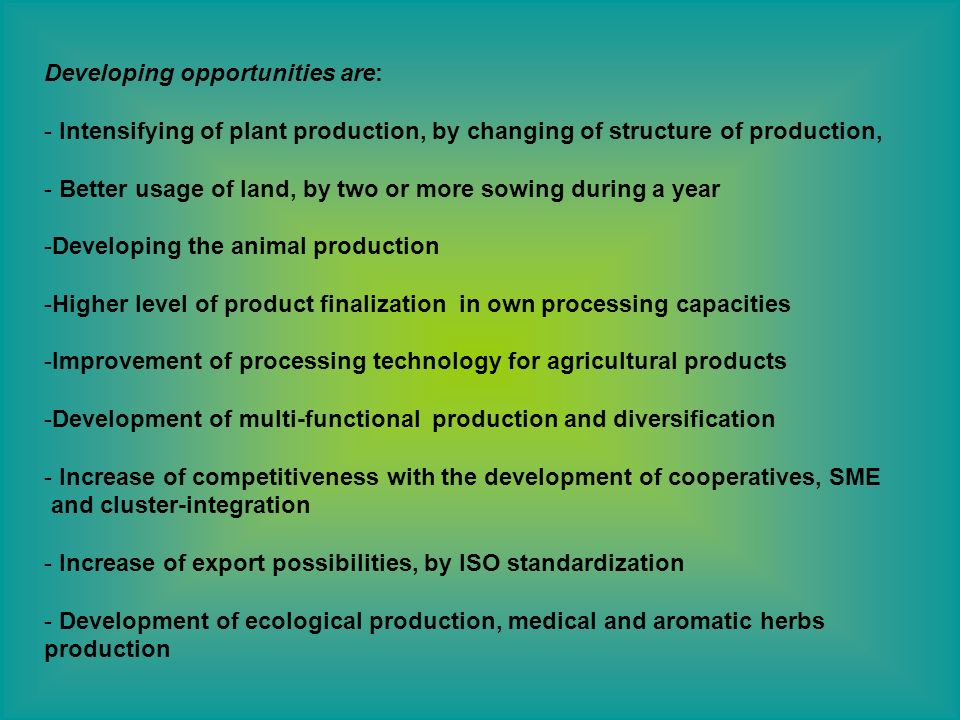 Developing opportunities are: - Intensifying of plant production, by changing of structure of production, - Better usage of land, by two or more sowin