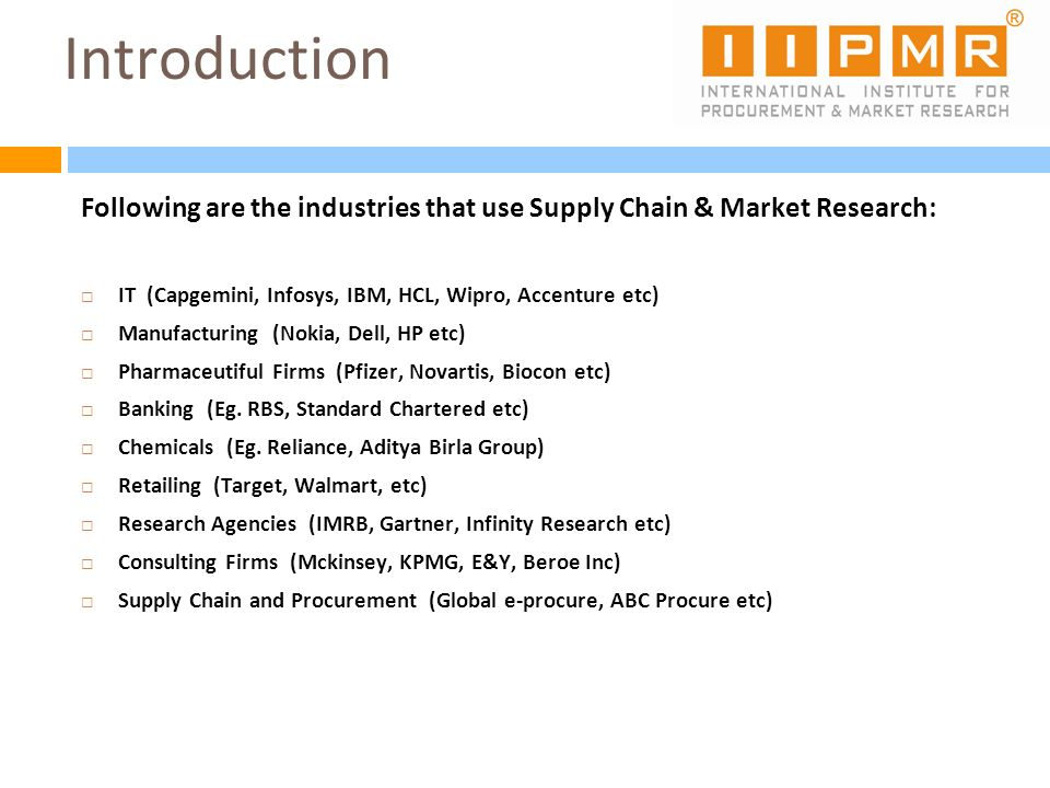Introduction Following are the industries that use Supply Chain & Market Research: IT (Capgemini, Infosys, IBM, HCL, Wipro, Accenture etc) Manufacturi