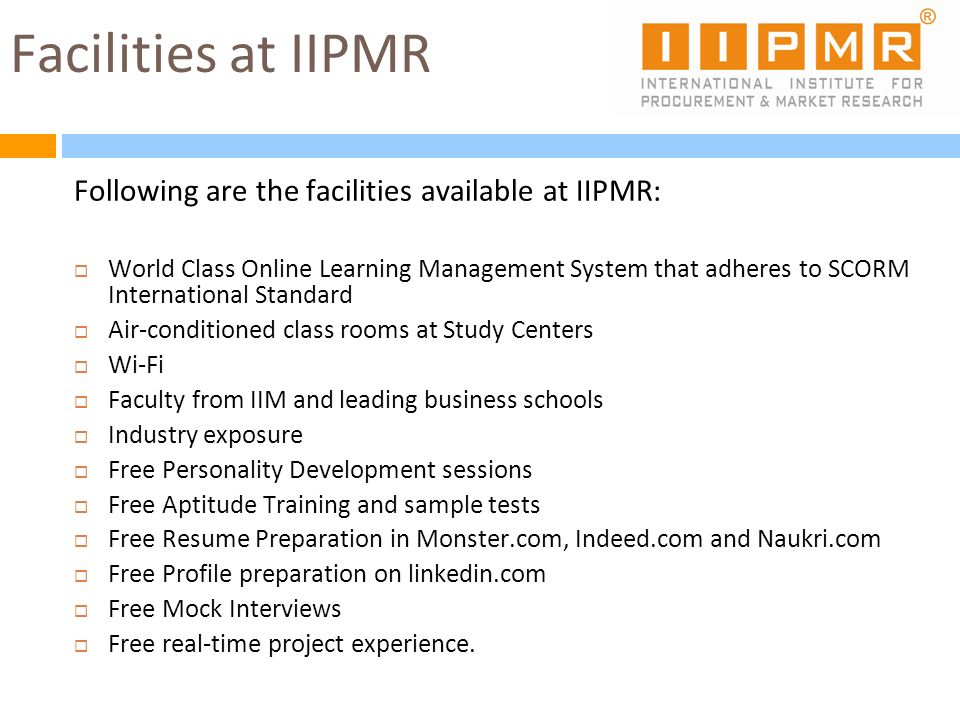 Facilities at IIPMR Following are the facilities available at IIPMR: World Class Online Learning Management System that adheres to SCORM International