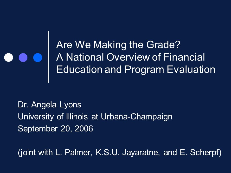 Are We Making the Grade. A National Overview of Financial Education and Program Evaluation Dr.