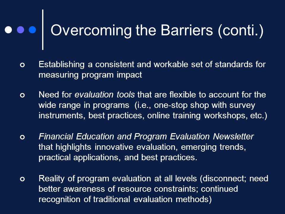Establishing a consistent and workable set of standards for measuring program impact Need for evaluation tools that are flexible to account for the wide range in programs (i.e., one-stop shop with survey instruments, best practices, online training workshops, etc.) Financial Education and Program Evaluation Newsletter that highlights innovative evaluation, emerging trends, practical applications, and best practices.