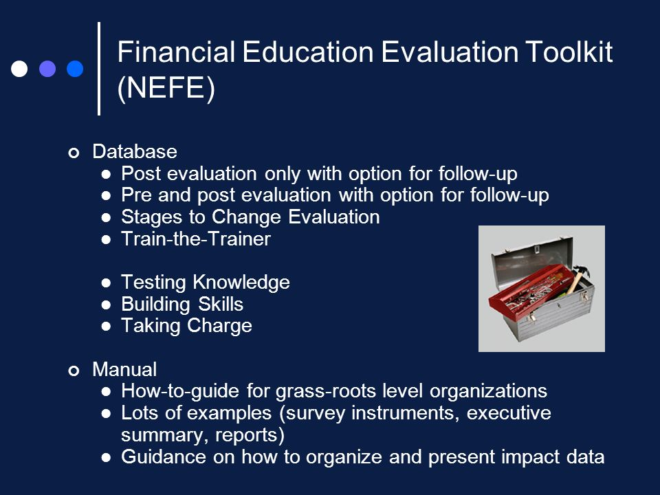 Financial Education Evaluation Toolkit (NEFE) Database Post evaluation only with option for follow-up Pre and post evaluation with option for follow-up Stages to Change Evaluation Train-the-Trainer Testing Knowledge Building Skills Taking Charge Manual How-to-guide for grass-roots level organizations Lots of examples (survey instruments, executive summary, reports) Guidance on how to organize and present impact data