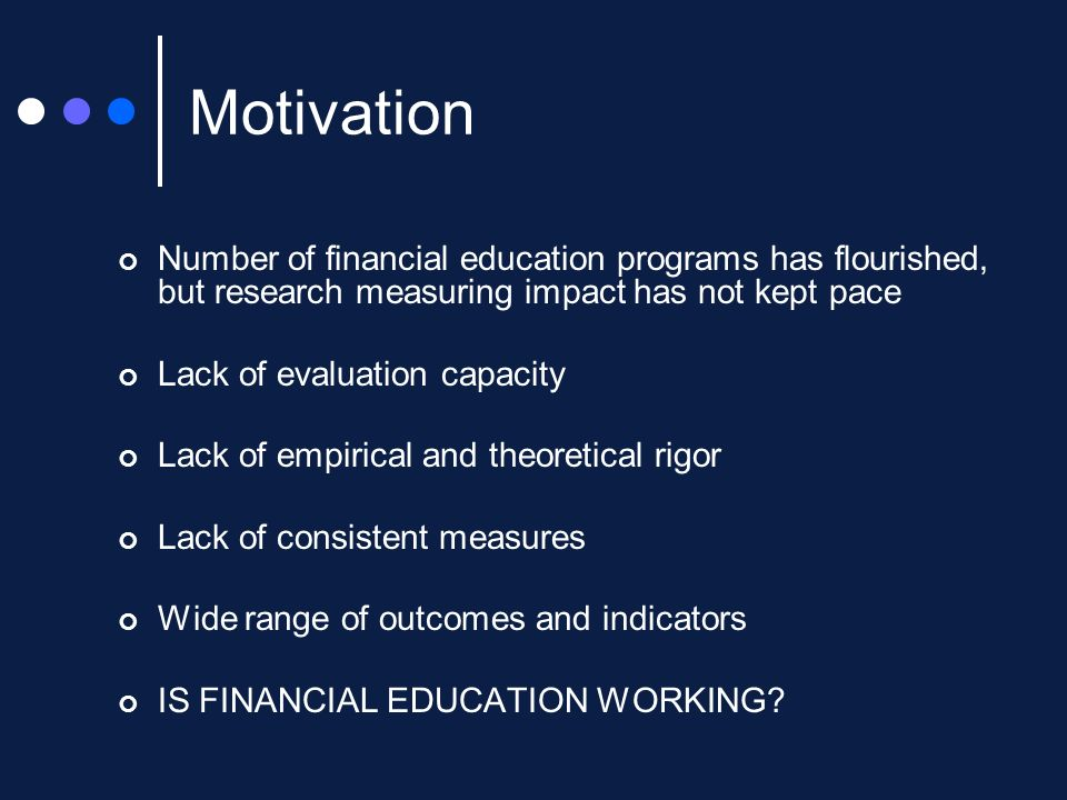 Motivation Number of financial education programs has flourished, but research measuring impact has not kept pace Lack of evaluation capacity Lack of empirical and theoretical rigor Lack of consistent measures Wide range of outcomes and indicators IS FINANCIAL EDUCATION WORKING