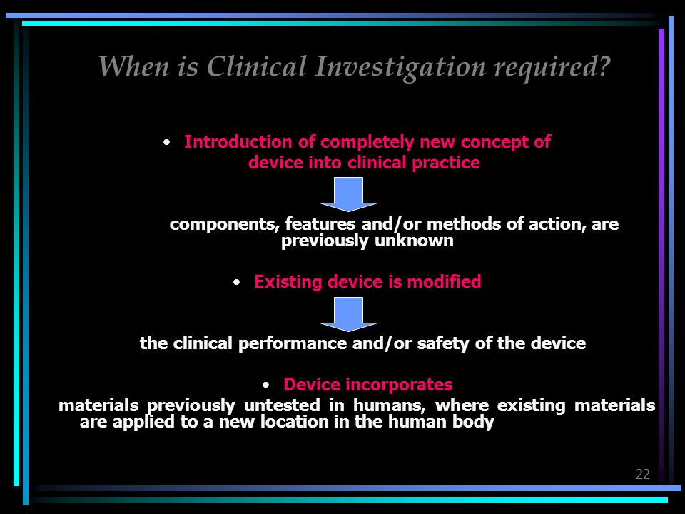 22 When is Clinical Investigation required? Introduction of completely new concept of device into clinical practice where components, features and/or