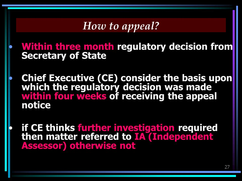 27 How to appeal? Within three month regulatory decision from Secretary of State Chief Executive (CE) consider the basis upon which the regulatory dec