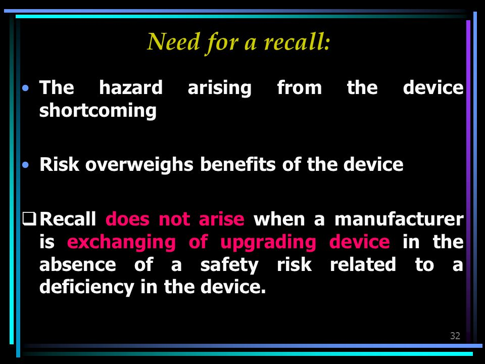32 Need for a recall: The hazard arising from the device shortcoming Risk overweighs benefits of the device Recall does not arise when a manufacturer