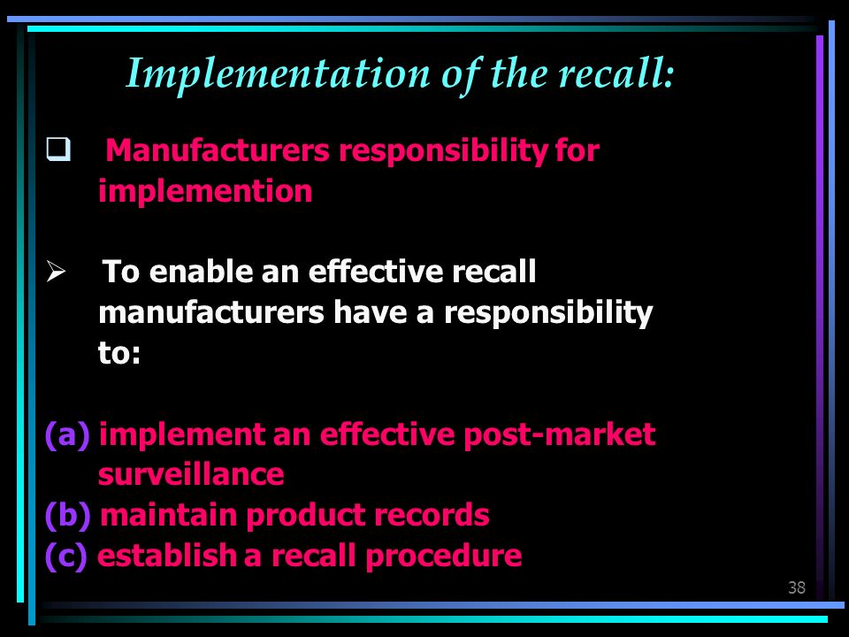 38 Implementation of the recall: Manufacturers responsibility for implemention To enable an effective recall manufacturers have a responsibility to: (