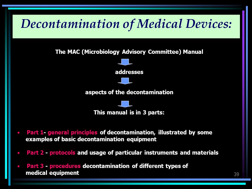 39 Decontamination of Medical Devices: The MAC (Microbiology Advisory Committee) Manual addresses aspects of the decontamination This manual is in 3 p