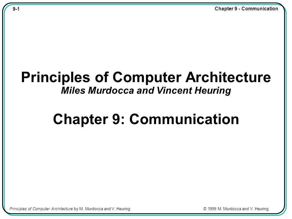 9-1 Chapter 9 - Communication Principles of Computer Architecture by M. Murdocca and V. Heuring © 1999 M. Murdocca and V. Heuring Principles of Comput
