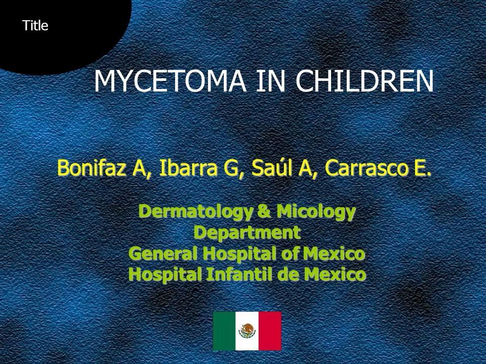 Bonifaz A, Ibarra G, Saúl A, Carrasco E. Dermatology & Micology Department General Hospital of Mexico Hospital Infantil de Mexico MYCETOMA IN CHILDREN