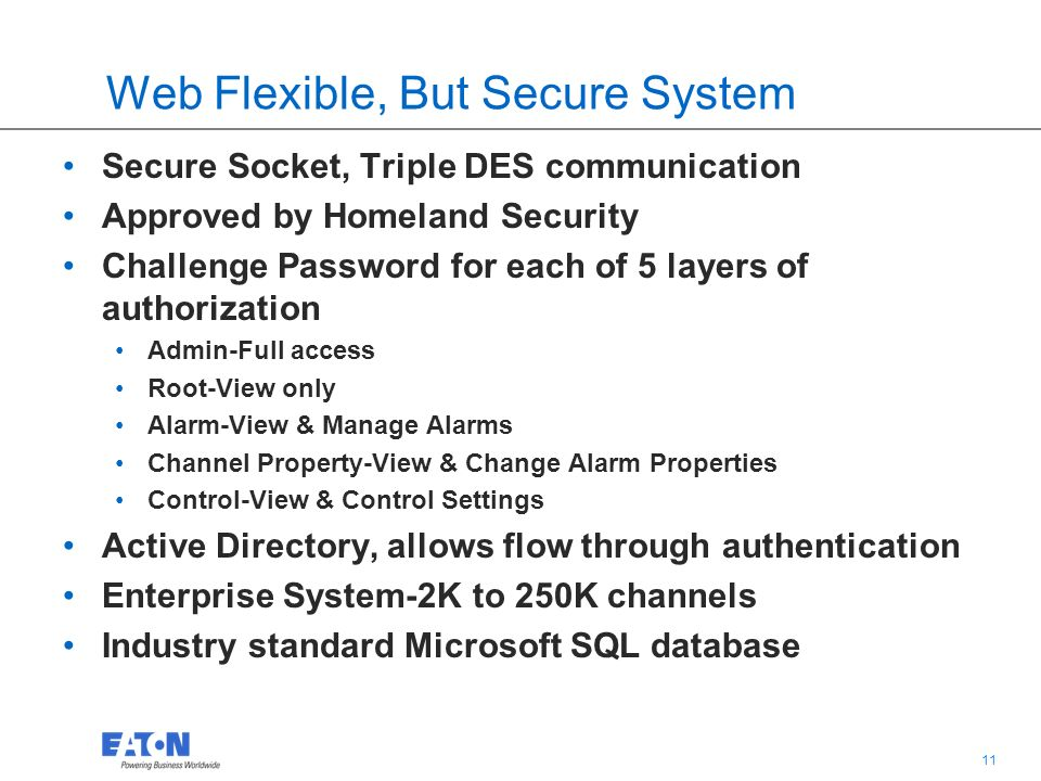 11 Web Flexible, But Secure System Secure Socket, Triple DES communication Approved by Homeland Security Challenge Password for each of 5 layers of authorization Admin-Full access Root-View only Alarm-View & Manage Alarms Channel Property-View & Change Alarm Properties Control-View & Control Settings Active Directory, allows flow through authentication Enterprise System-2K to 250K channels Industry standard Microsoft SQL database