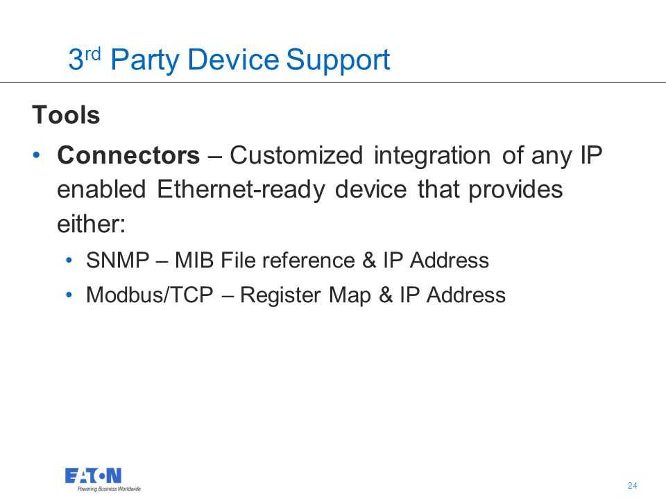 24 3 rd Party Device Support Tools Connectors – Customized integration of any IP enabled Ethernet-ready device that provides either: SNMP – MIB File reference & IP Address Modbus/TCP – Register Map & IP Address