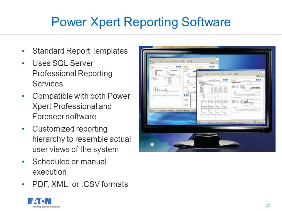 33 Power Xpert Reporting Software Standard Report Templates Uses SQL Server Professional Reporting Services Compatible with both Power Xpert Professional and Foreseer software Customized reporting hierarchy to resemble actual user views of the system Scheduled or manual execution PDF, XML, or.CSV formats