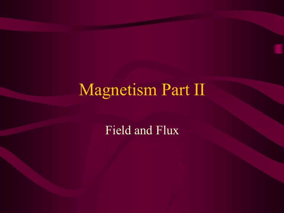 Magnetism Part II Field and Flux
