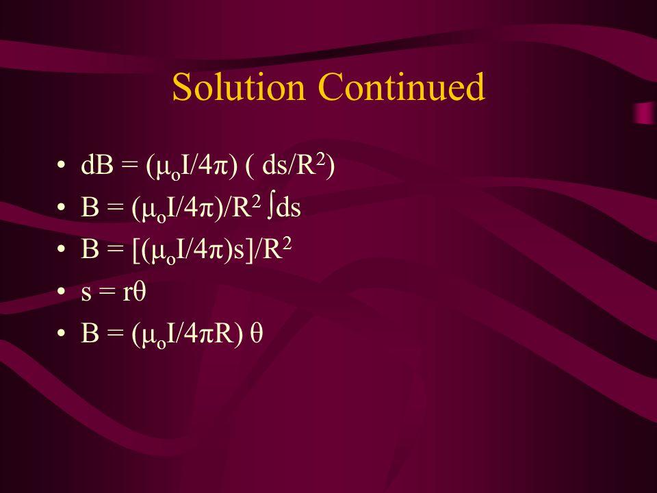 Solution Continued dB = (μ o I/4π) ( ds/R 2 ) B = (μ o I/4π)/R 2 ds B = [(μ o I/4π)s]/R 2 s = rθ B = (μ o I/4πR) θ