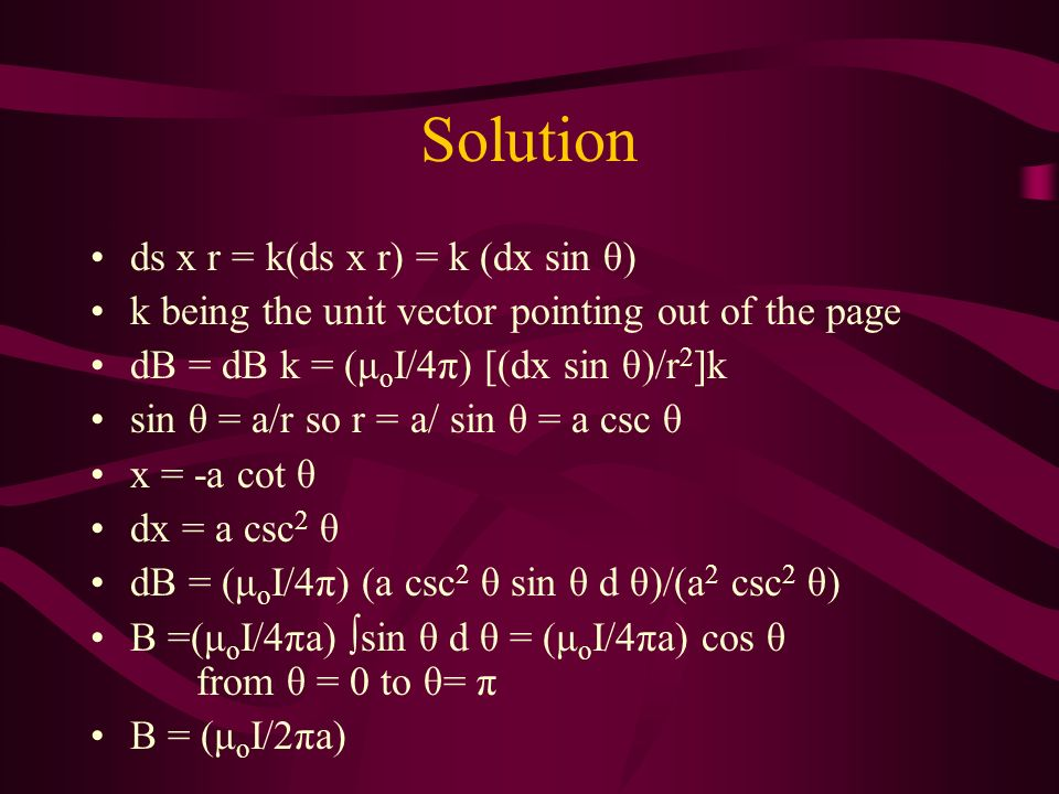 Solution ds x r = k(ds x r) = k (dx sin θ) k being the unit vector pointing out of the page dB = dB k = (μ o I/4π) [(dx sin θ)/r 2 ]k sin θ = a/r so r = a/ sin θ = a csc θ x = -a cot θ dx = a csc 2 θ dB = (μ o I/4π) (a csc 2 θ sin θ d θ)/(a 2 csc 2 θ) B =(μ o I/4πa) sin θ d θ = (μ o I/4πa) cos θ from θ = 0 to θ= π B = (μ o I/2πa)
