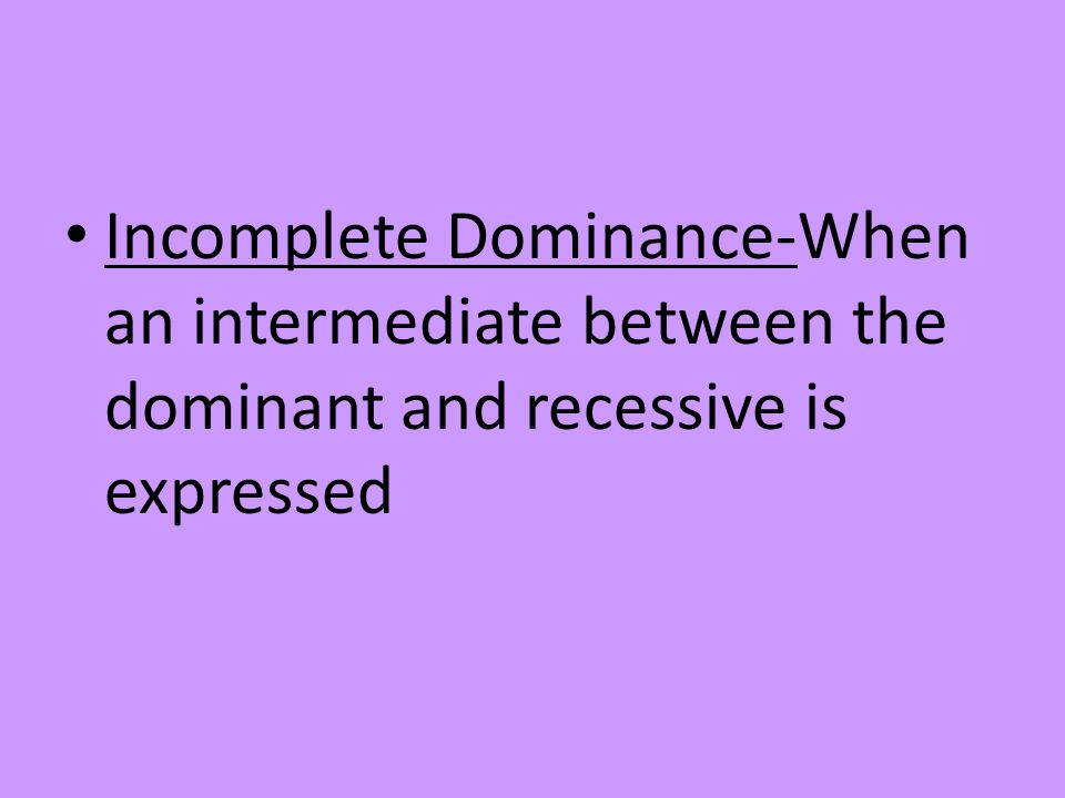 Incomplete Dominance-When an intermediate between the dominant and recessive is expressed
