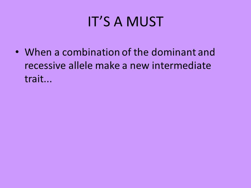 ITS A MUST When a combination of the dominant and recessive allele make a new intermediate trait...