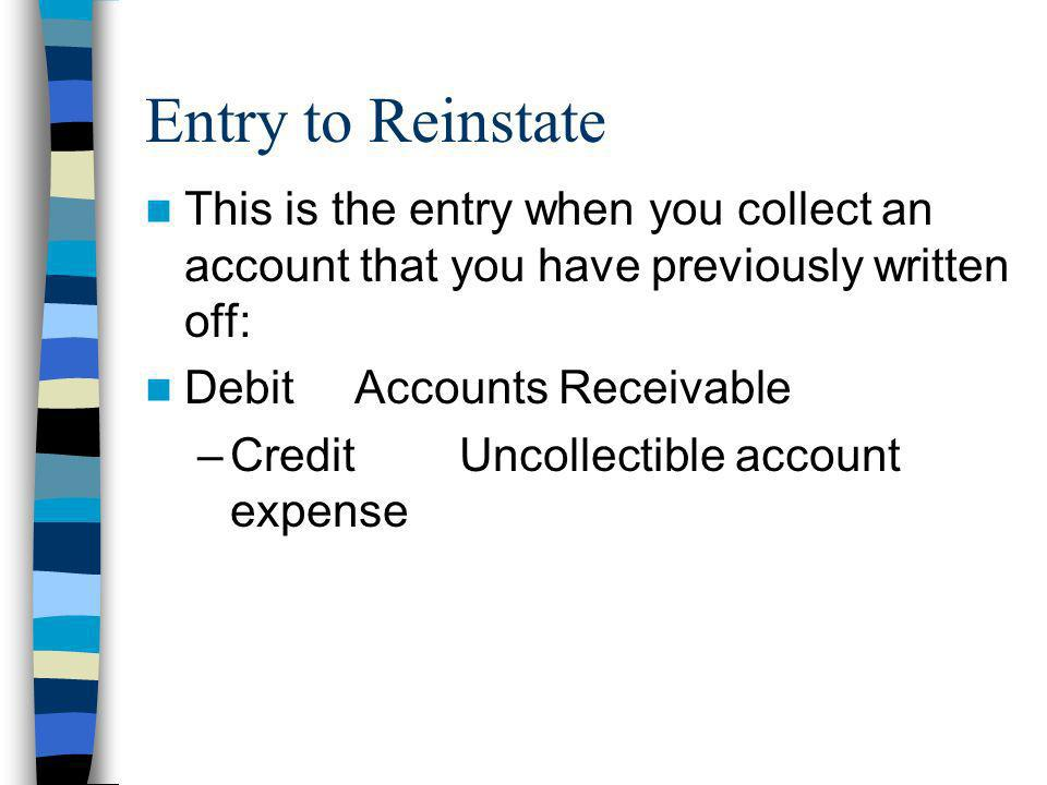Entry to Reinstate This is the entry when you collect an account that you have previously written off: Debit Accounts Receivable –CreditUncollectible
