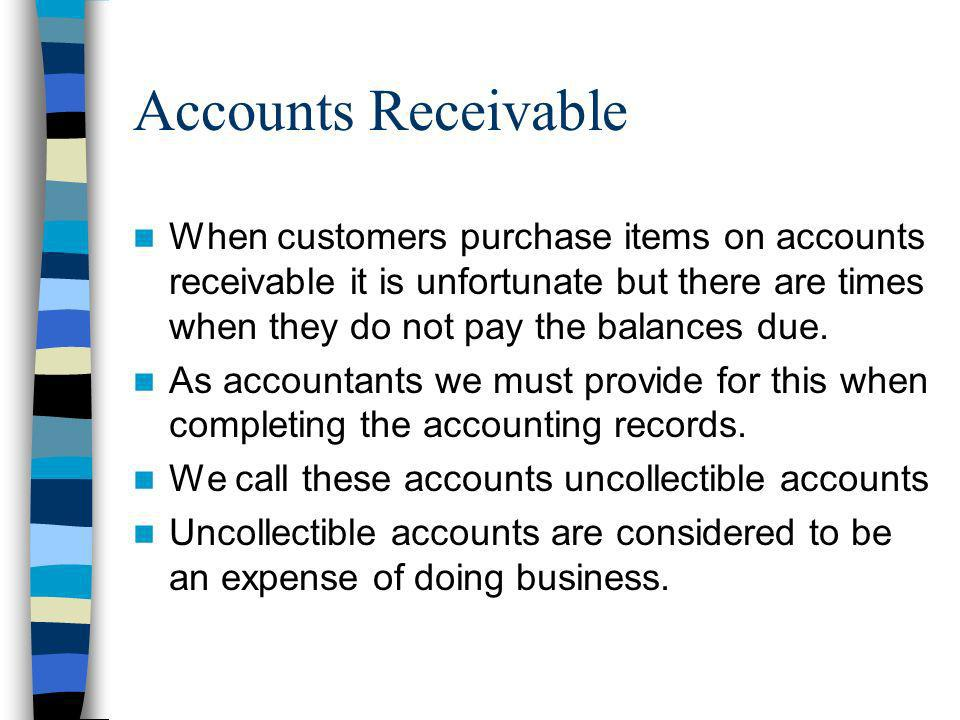 Accounts Receivable When customers purchase items on accounts receivable it is unfortunate but there are times when they do not pay the balances due.