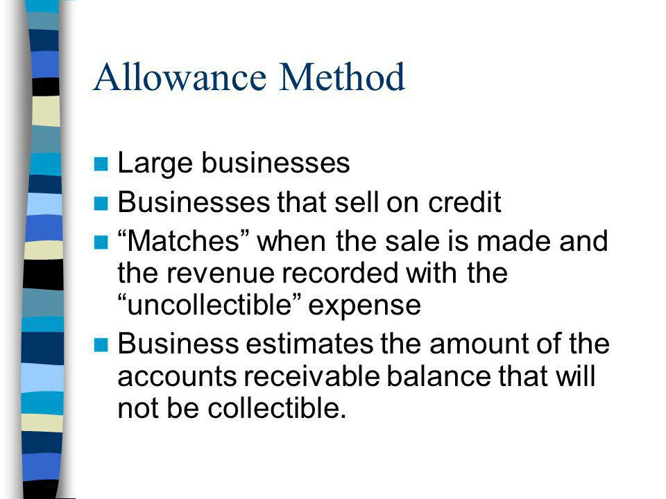 Allowance Method Large businesses Businesses that sell on credit Matches when the sale is made and the revenue recorded with the uncollectible expense