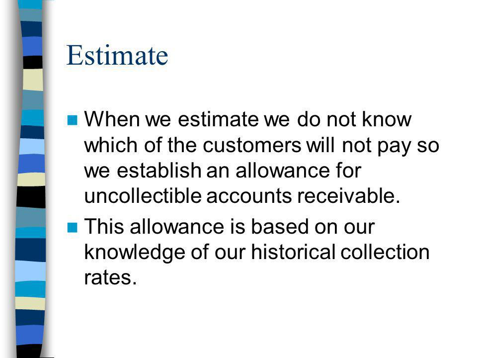 Estimate When we estimate we do not know which of the customers will not pay so we establish an allowance for uncollectible accounts receivable. This