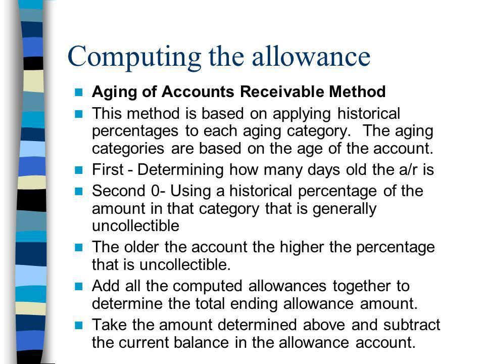 Computing the allowance Aging of Accounts Receivable Method This method is based on applying historical percentages to each aging category. The aging